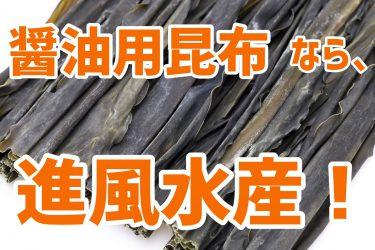 オリジナル昆布醤油を考えている方へ!醤油用昆布は是非、卸問屋『進風』へお任せください!